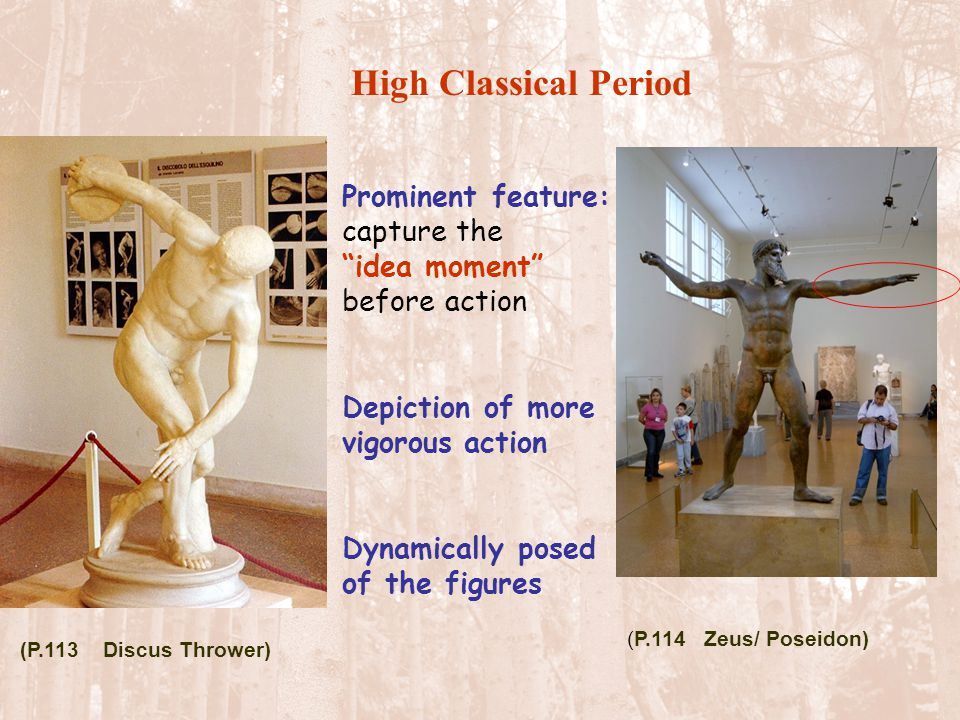 "High Classical Period Prominent feature: capture the ""idea moment"" before action Depiction of more vigorous action Dynamically posed of the figures (P"