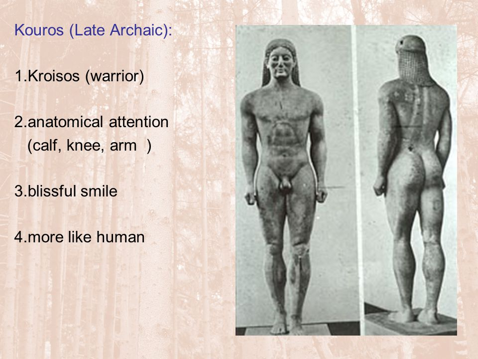 Kouros (Late Archaic): 1.Kroisos (warrior) 2.anatomical attention (calf, knee, arm ) 3.blissful smile 4.more like human