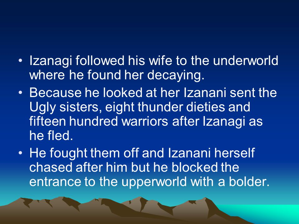 Izanagi followed his wife to the underworld where he found her decaying. Because he looked at her Izanani sent the Ugly sisters, eight thunder dieties