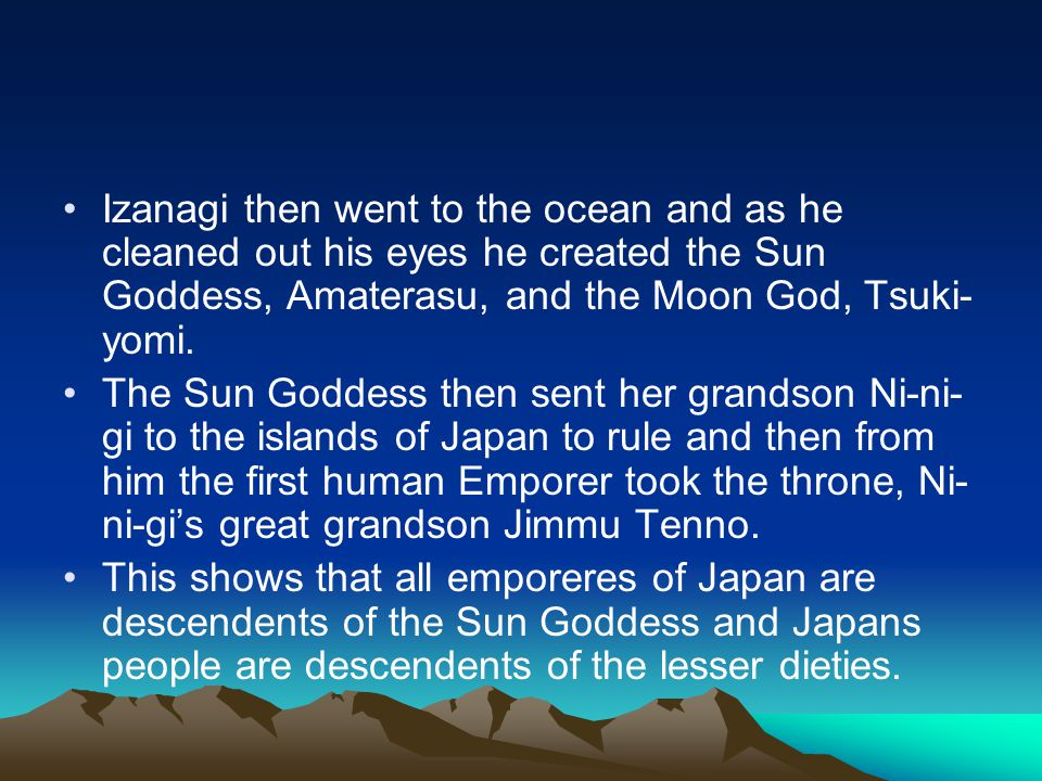 Izanagi then went to the ocean and as he cleaned out his eyes he created the Sun Goddess, Amaterasu, and the Moon God, Tsuki- yomi.