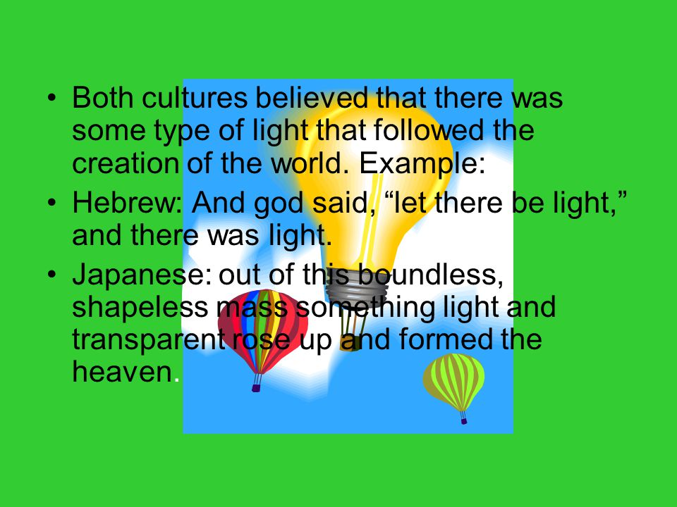 """Both cultures believed that there was some type of light that followed the creation of the world. Example: Hebrew: And god said, """"let there be light,"""""""
