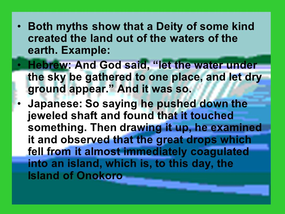 """Both myths show that a Deity of some kind created the land out of the waters of the earth. Example: Hebrew: And God said, """"let the water under the sky"""