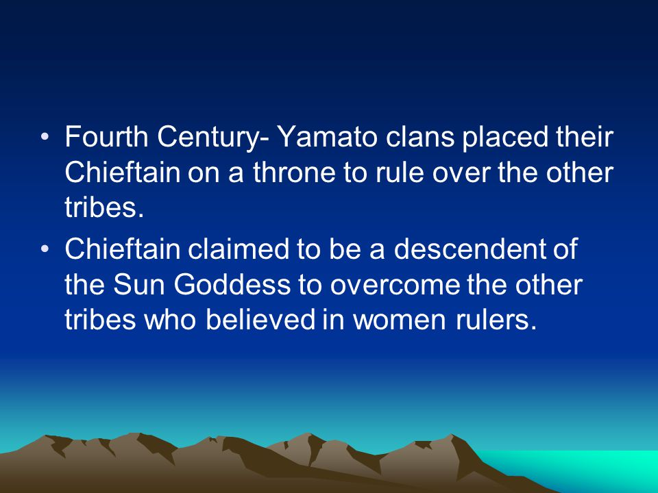 Fourth Century- Yamato clans placed their Chieftain on a throne to rule over the other tribes.