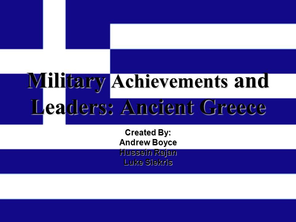 Military Achievements Achievements and Leaders: Ancient Greece Created By: Andrew Boyce Hussein Rajan Luke Siekris
