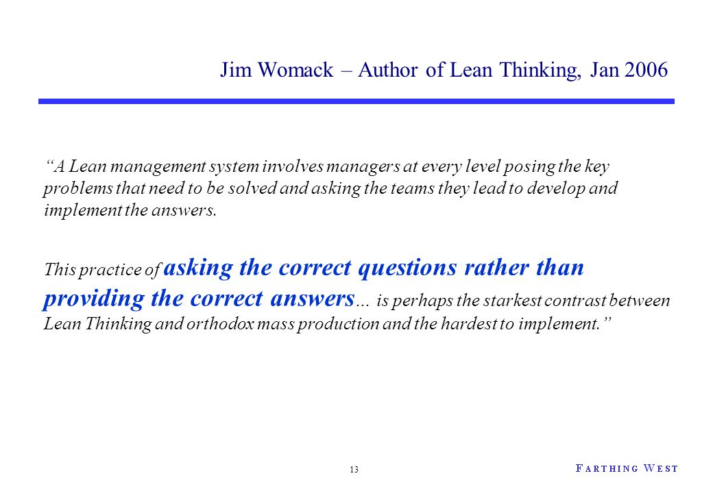 "13 Jim Womack – Author of Lean Thinking, Jan 2006 ""A Lean management system involves managers at every level posing the key problems that need to be s"