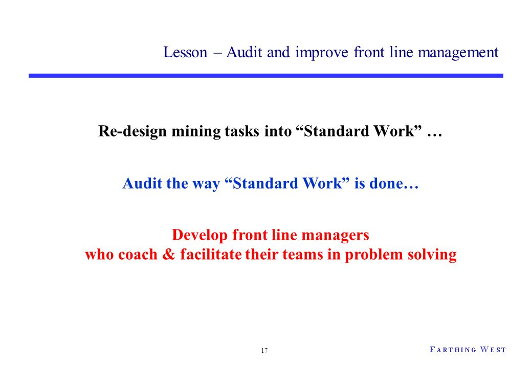 "Lesson – Audit and improve front line management Re-design mining tasks into ""Standard Work"" … 17 Audit the way ""Standard Work"" is done… Develop front"