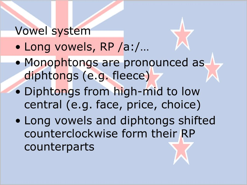 Vowel system Long vowels, RP /a:/… Monophtongs are pronounced as diphtongs (e.g. fleece) Diphtongs from high-mid to low central (e.g. face, price, cho