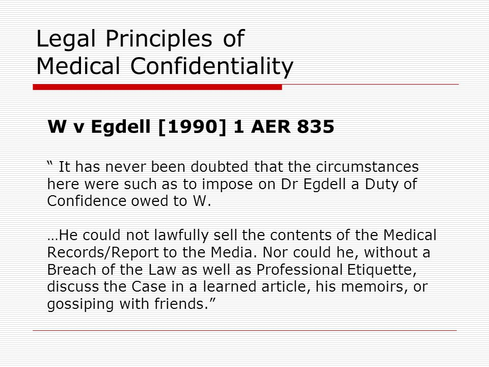"Legal Principles of Medical Confidentiality W v Egdell [1990] 1 AER 835 "" It has never been doubted that the circumstances here were such as to impose"