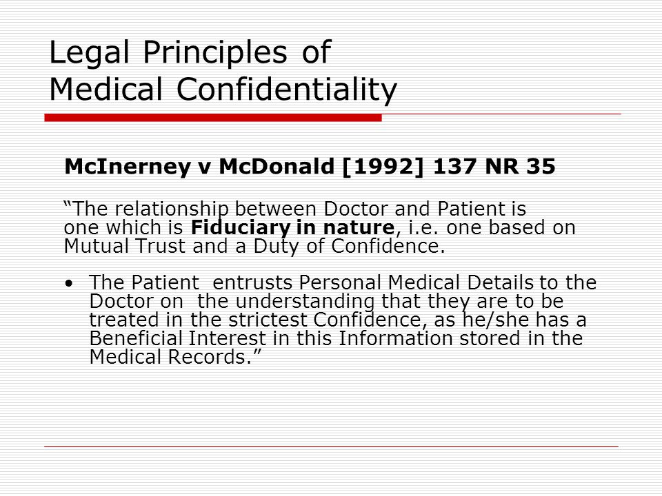 Legal Principles of Medical Confidentiality McInerney v McDonald [1992] 137 NR 35 The relationship between Doctor and Patient is one which is Fiduciary in nature, i.e.