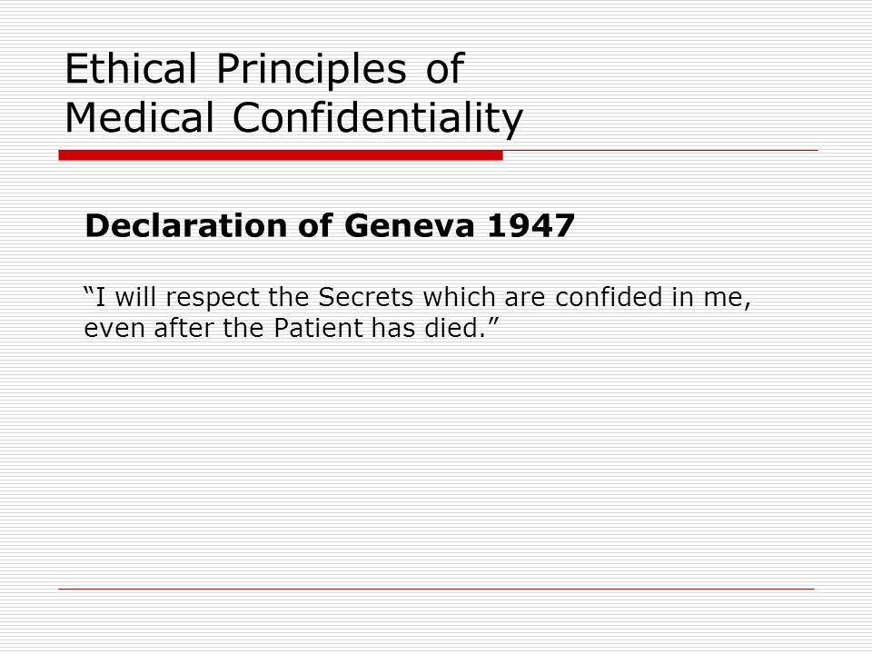 Ethical Principles of Medical Confidentiality Declaration of Geneva 1947 I will respect the Secrets which are confided in me, even after the Patient has died.