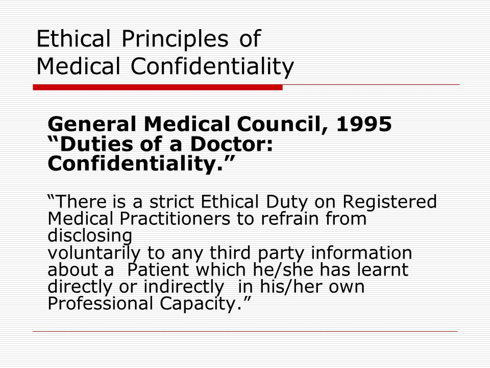 "Ethical Principles of Medical Confidentiality General Medical Council, 1995 ""Duties of a Doctor: Confidentiality."" ""There is a strict Ethical Duty on"