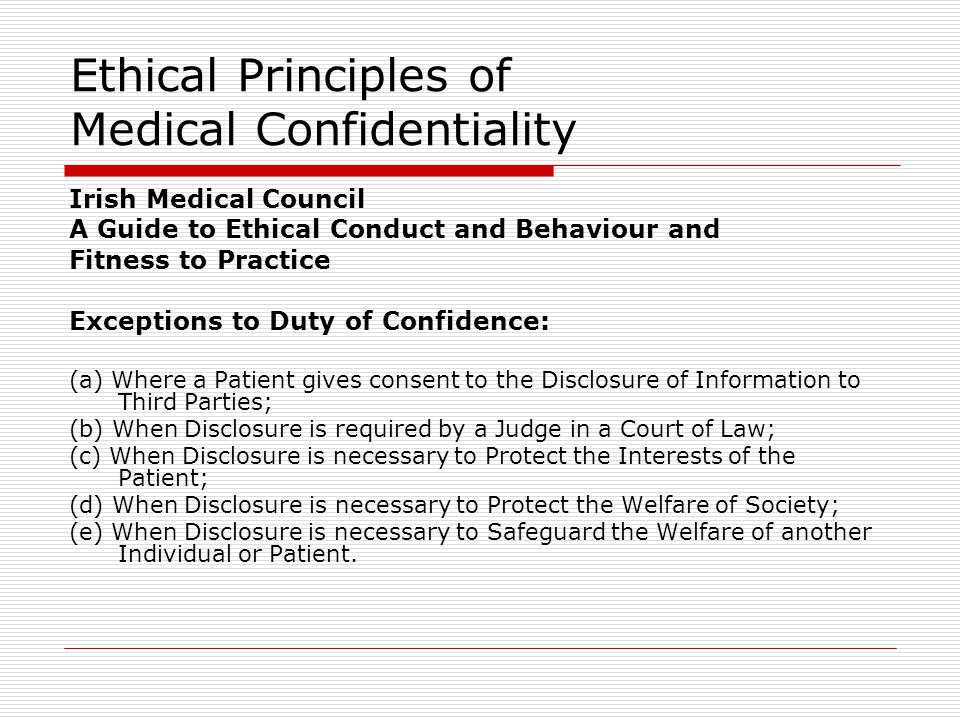 Ethical Principles of Medical Confidentiality Irish Medical Council A Guide to Ethical Conduct and Behaviour and Fitness to Practice Exceptions to Duty of Confidence: (a) Where a Patient gives consent to the Disclosure of Information to Third Parties; (b) When Disclosure is required by a Judge in a Court of Law; (c) When Disclosure is necessary to Protect the Interests of the Patient; (d) When Disclosure is necessary to Protect the Welfare of Society; (e) When Disclosure is necessary to Safeguard the Welfare of another Individual or Patient.