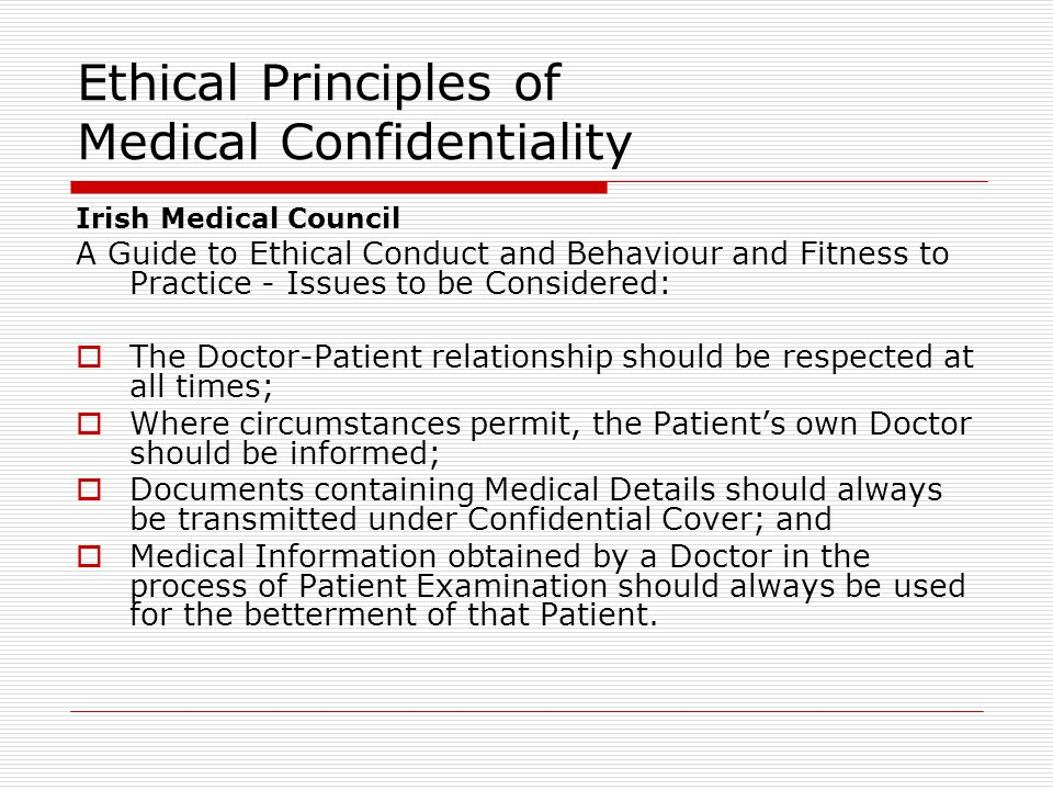 Ethical Principles of Medical Confidentiality Irish Medical Council A Guide to Ethical Conduct and Behaviour and Fitness to Practice - Issues to be Considered:  The Doctor-Patient relationship should be respected at all times;  Where circumstances permit, the Patient's own Doctor should be informed;  Documents containing Medical Details should always be transmitted under Confidential Cover; and  Medical Information obtained by a Doctor in the process of Patient Examination should always be used for the betterment of that Patient.
