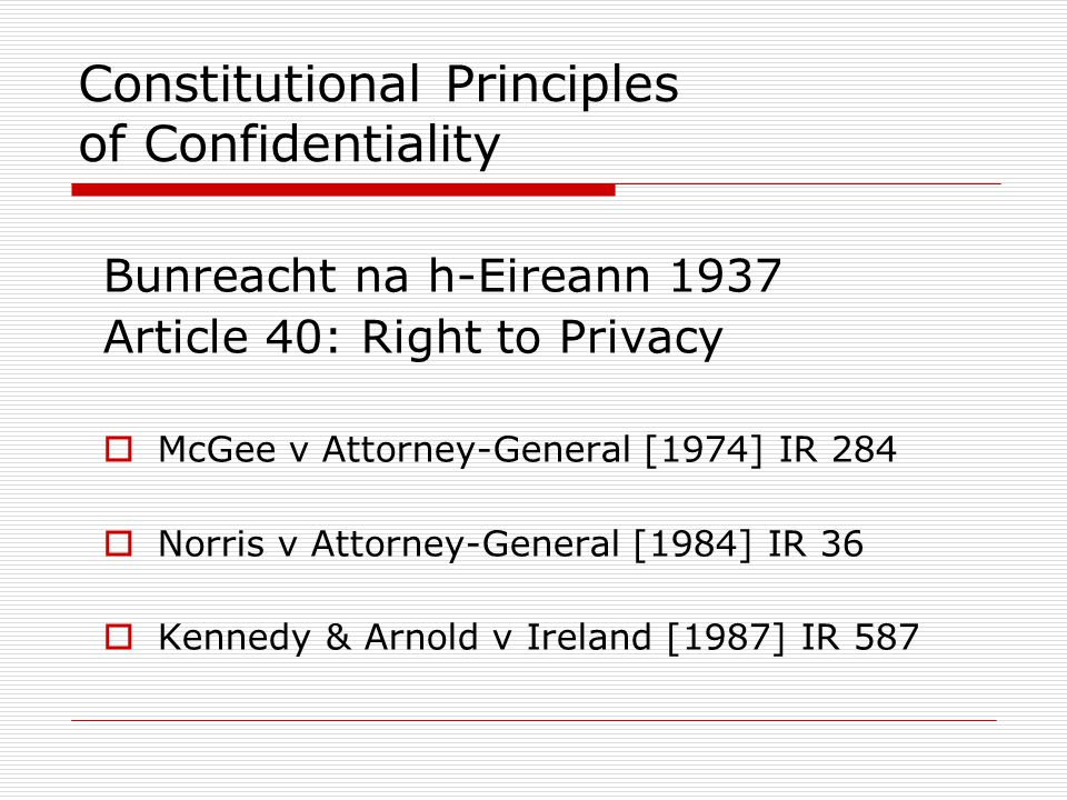 Constitutional Principles of Confidentiality Bunreacht na h-Eireann 1937 Article 40: Right to Privacy  McGee v Attorney-General [1974] IR 284  Norri