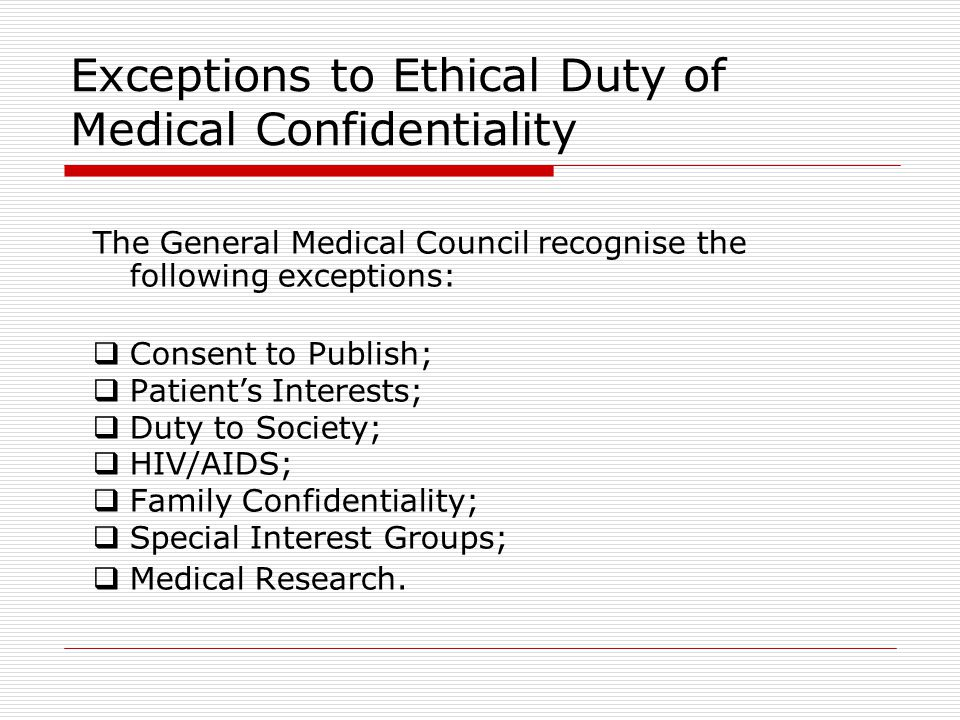 Exceptions to Ethical Duty of Medical Confidentiality The General Medical Council recognise the following exceptions:  Consent to Publish;  Patient'