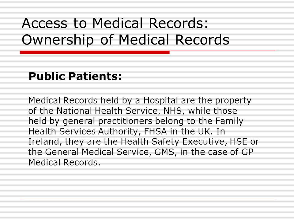 Access to Medical Records: Ownership of Medical Records Public Patients: Medical Records held by a Hospital are the property of the National Health Service, NHS, while those held by general practitioners belong to the Family Health Services Authority, FHSA in the UK.