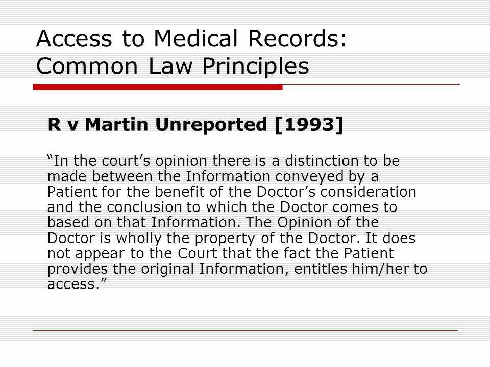 Access to Medical Records: Common Law Principles R v Martin Unreported [1993] In the court's opinion there is a distinction to be made between the Information conveyed by a Patient for the benefit of the Doctor's consideration and the conclusion to which the Doctor comes to based on that Information.