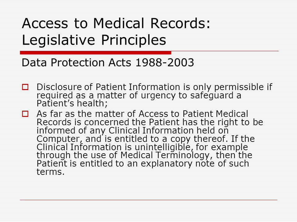 Access to Medical Records: Legislative Principles Data Protection Acts 1988-2003  Disclosure of Patient Information is only permissible if required as a matter of urgency to safeguard a Patient's health;  As far as the matter of Access to Patient Medical Records is concerned the Patient has the right to be informed of any Clinical Information held on Computer, and is entitled to a copy thereof.