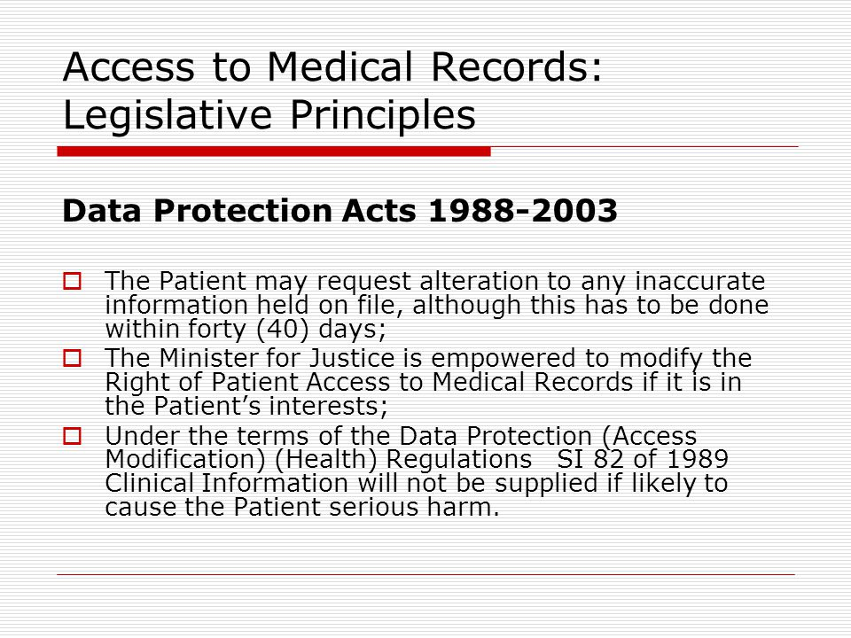 Access to Medical Records: Legislative Principles Data Protection Acts 1988-2003  The Patient may request alteration to any inaccurate information held on file, although this has to be done within forty (40) days;  The Minister for Justice is empowered to modify the Right of Patient Access to Medical Records if it is in the Patient's interests;  Under the terms of the Data Protection (Access Modification) (Health) Regulations SI 82 of 1989 Clinical Information will not be supplied if likely to cause the Patient serious harm.