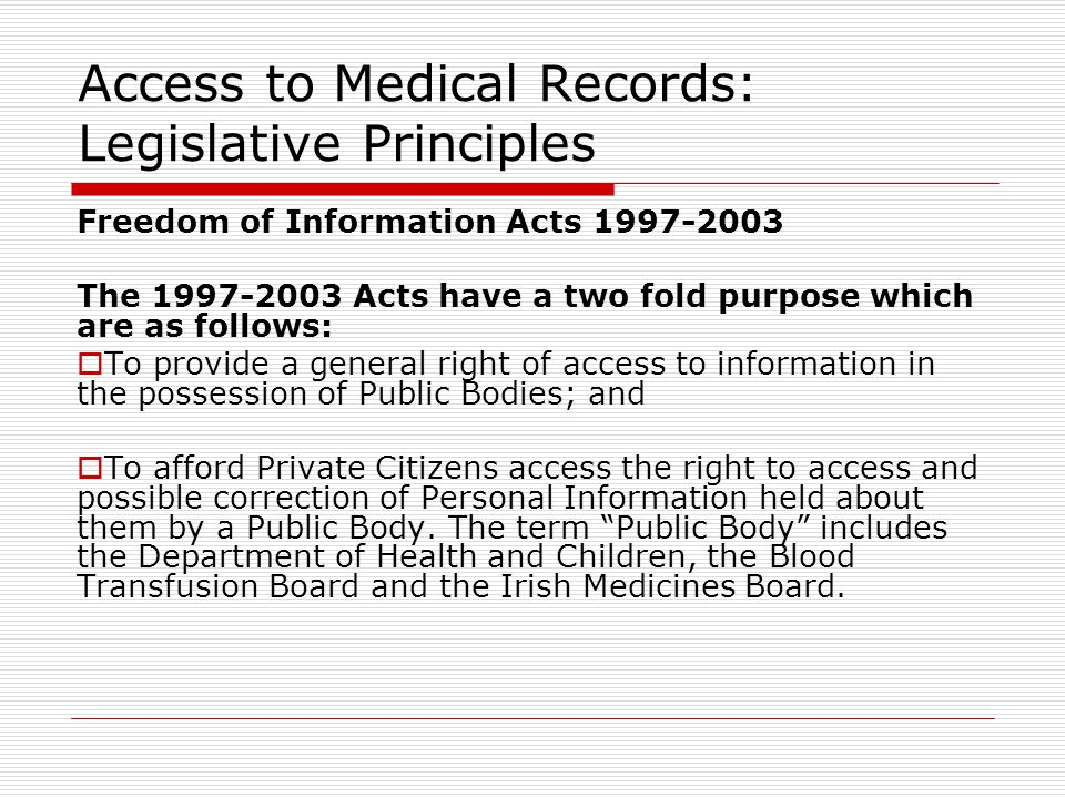 Access to Medical Records: Legislative Principles Freedom of Information Acts 1997-2003 The 1997-2003 Acts have a two fold purpose which are as follows:  To provide a general right of access to information in the possession of Public Bodies; and  To afford Private Citizens access the right to access and possible correction of Personal Information held about them by a Public Body.