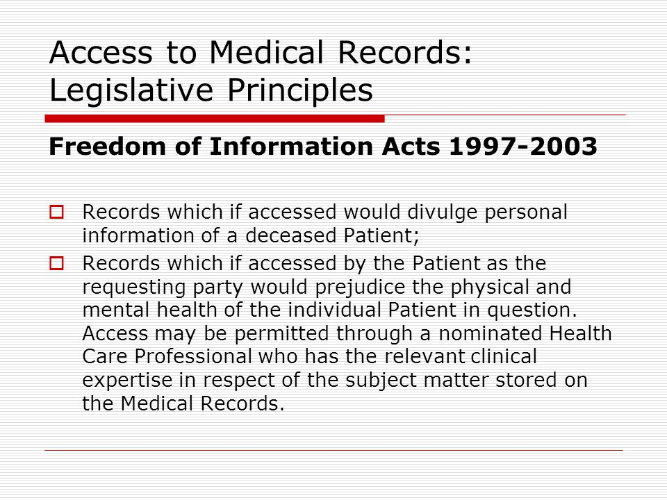Access to Medical Records: Legislative Principles Freedom of Information Acts 1997-2003  Records which if accessed would divulge personal information of a deceased Patient;  Records which if accessed by the Patient as the requesting party would prejudice the physical and mental health of the individual Patient in question.