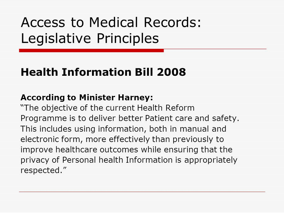 Access to Medical Records: Legislative Principles Health Information Bill 2008 According to Minister Harney: The objective of the current Health Reform Programme is to deliver better Patient care and safety.