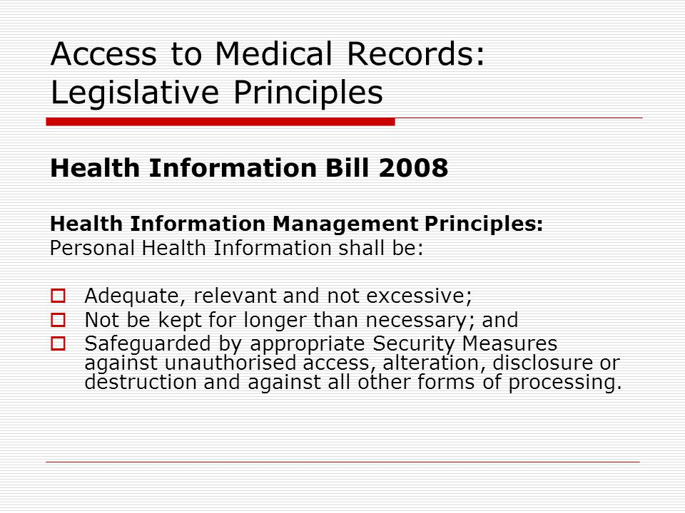 Access to Medical Records: Legislative Principles Health Information Bill 2008 Health Information Management Principles: Personal Health Information shall be:  Adequate, relevant and not excessive;  Not be kept for longer than necessary; and  Safeguarded by appropriate Security Measures against unauthorised access, alteration, disclosure or destruction and against all other forms of processing.