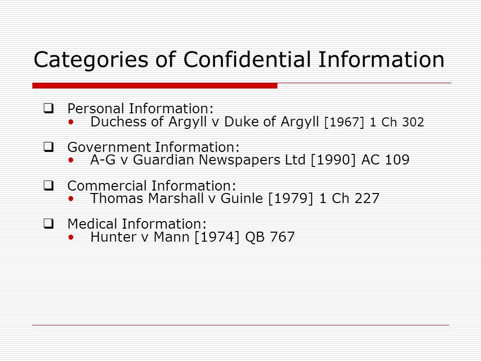 Categories of Confidential Information  Personal Information: Duchess of Argyll v Duke of Argyll [1967] 1 Ch 302  Government Information: A-G v Guardian Newspapers Ltd [1990] AC 109  Commercial Information: Thomas Marshall v Guinle [1979] 1 Ch 227  Medical Information: Hunter v Mann [1974] QB 767