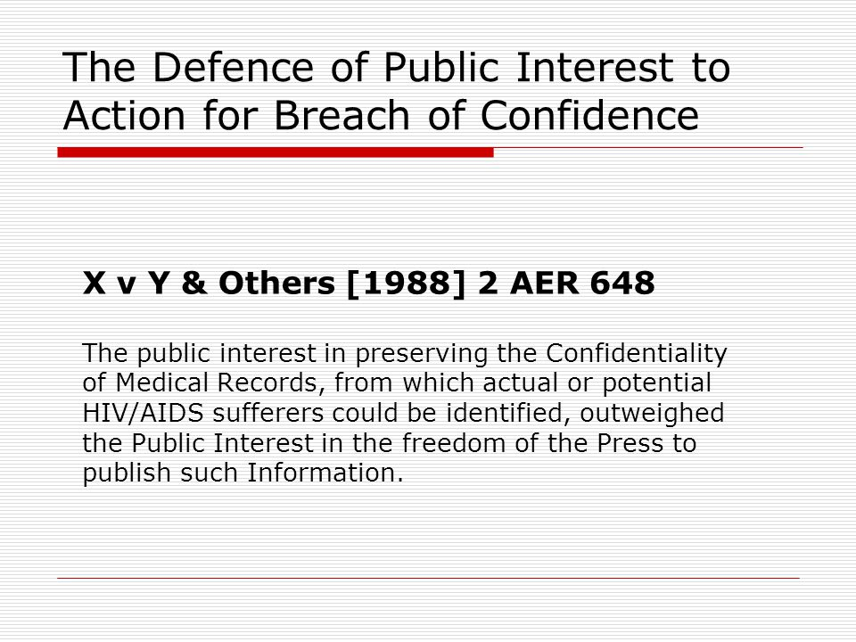 The Defence of Public Interest to Action for Breach of Confidence X v Y & Others [1988] 2 AER 648 The public interest in preserving the Confidentialit