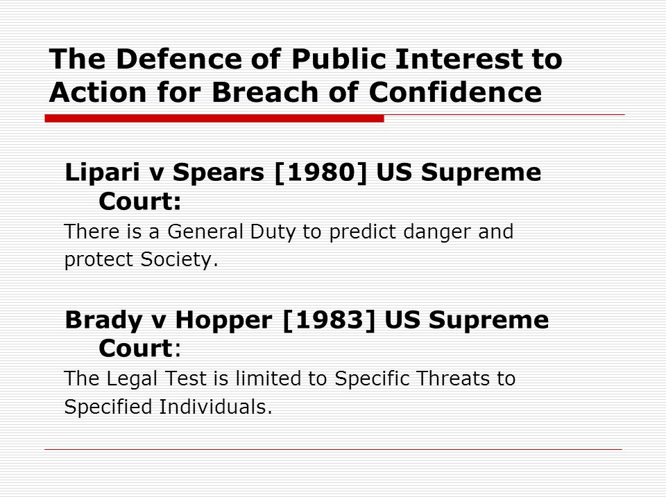 The Defence of Public Interest to Action for Breach of Confidence Lipari v Spears [1980] US Supreme Court: There is a General Duty to predict danger and protect Society.