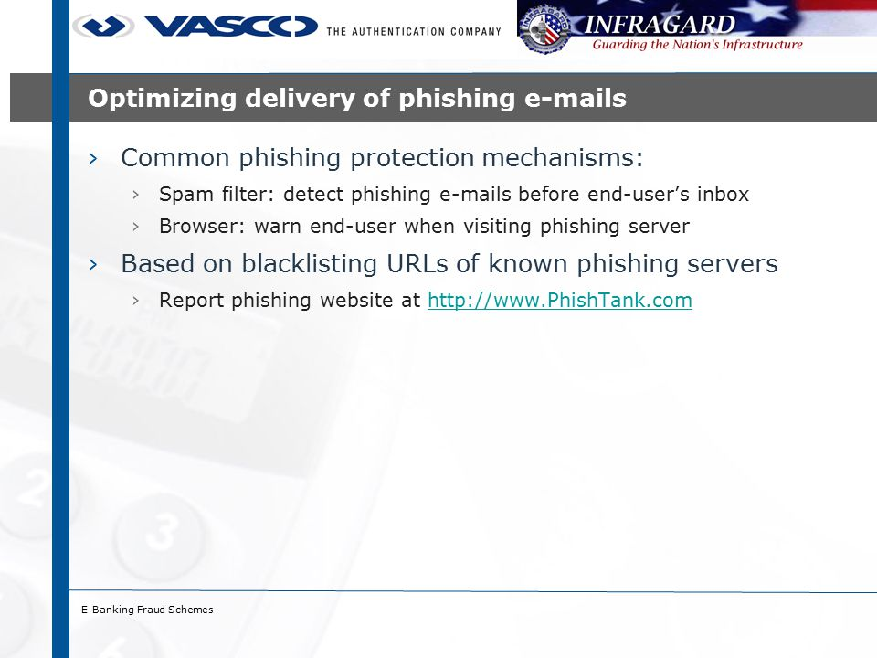 E-Banking Fraud Schemes Optimizing delivery of phishing e-mails ›Common phishing protection mechanisms: ›Spam filter: detect phishing e-mails before end-user's inbox ›Browser: warn end-user when visiting phishing server ›Based on blacklisting URLs of known phishing servers ›Report phishing website at http://www.PhishTank.comhttp://www.PhishTank.com