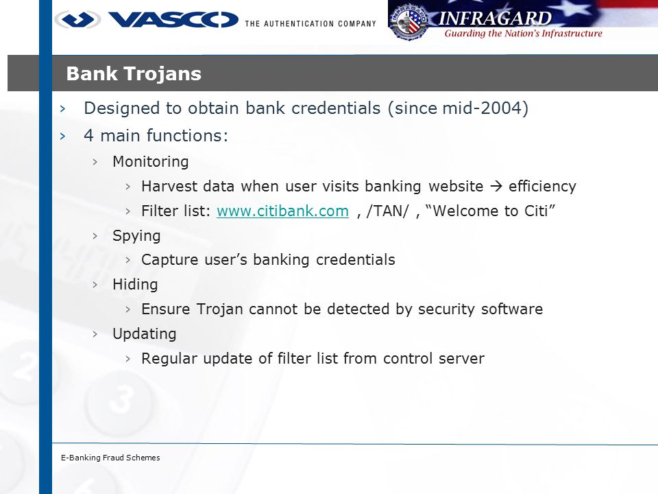 E-Banking Fraud Schemes Bank Trojans ›Designed to obtain bank credentials (since mid-2004) ›4 main functions: ›Monitoring ›Harvest data when user visits banking website  efficiency ›Filter list: www.citibank.com, /TAN/, Welcome to Citi www.citibank.com ›Spying ›Capture user's banking credentials ›Hiding ›Ensure Trojan cannot be detected by security software ›Updating ›Regular update of filter list from control server