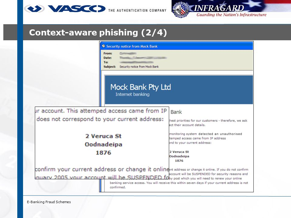 E-Banking Fraud Schemes Pharming (6/7) – drive-by pharming ›Technique to alter DNS settings of (wireless) home router ›Method: 1.User downloads web page containing Java applet and JavaScript 2.Java applet detects IP-address of host and addressing scheme 3.JavaScript pings other hosts and discovers brand of router 4.JavaScript accesses configuration screens using default passwords ›Reported case: Mexican bank (1/2008) ›Attack on 2wire router ›Victim receives e-mail saying e-card waiting at www.gusanito.com www.gusanito.com ›E-mail contains HTML IMG tag resulting in HTTP GET to home router; no HTTP-authentication required ›HTTP GET changes DNS settings of router (XSRF attack)