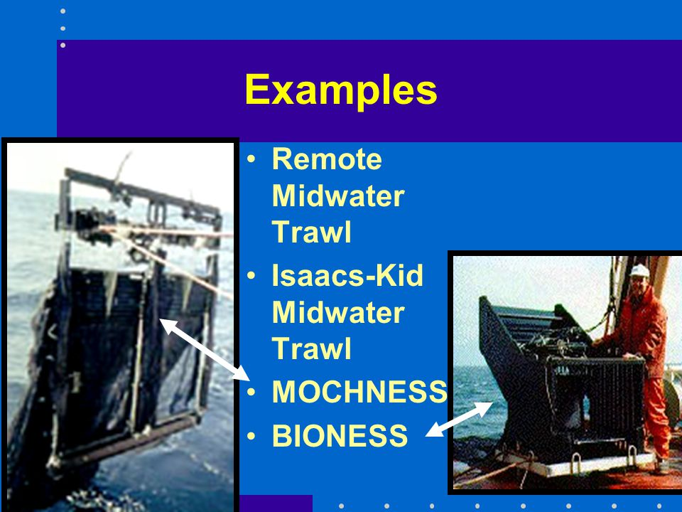 Examples Remote Midwater Trawl Isaacs-Kid Midwater Trawl MOCHNESS BIONESS