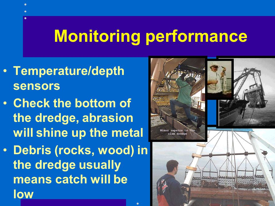 Monitoring performance Temperature/depth sensors Check the bottom of the dredge, abrasion will shine up the metal Debris (rocks, wood) in the dredge u