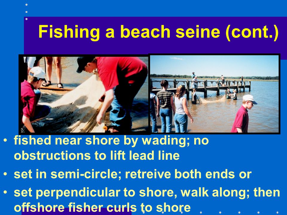 fished near shore by wading; no obstructions to lift lead line set in semi-circle; retreive both ends or set perpendicular to shore, walk along; then