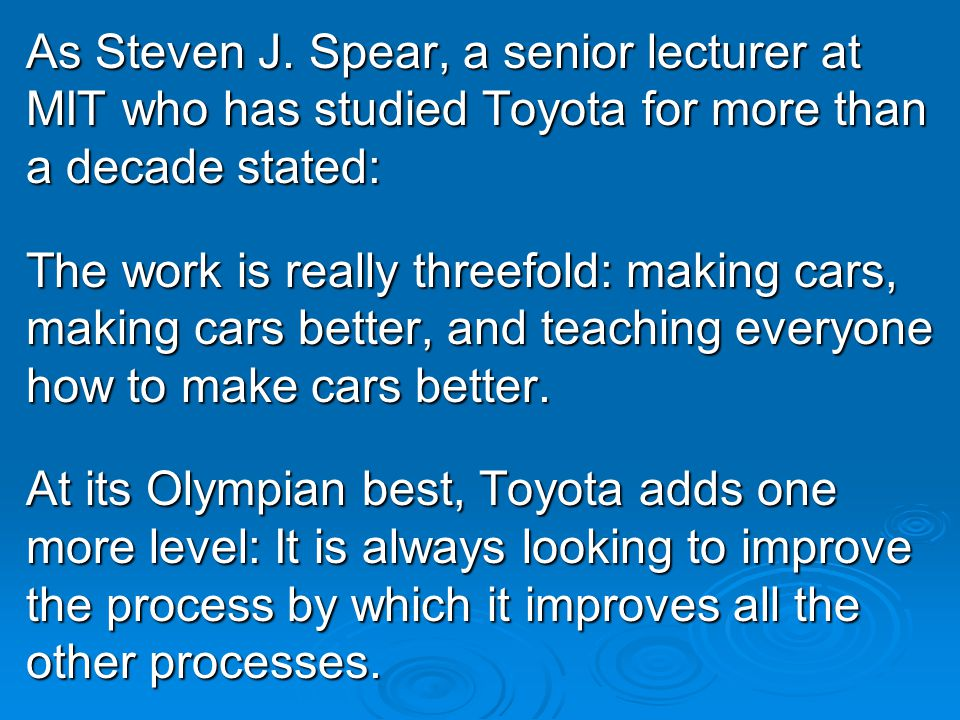 As Steven J. Spear, a senior lecturer at MIT who has studied Toyota for more than a decade stated: The work is really threefold: making cars, making c