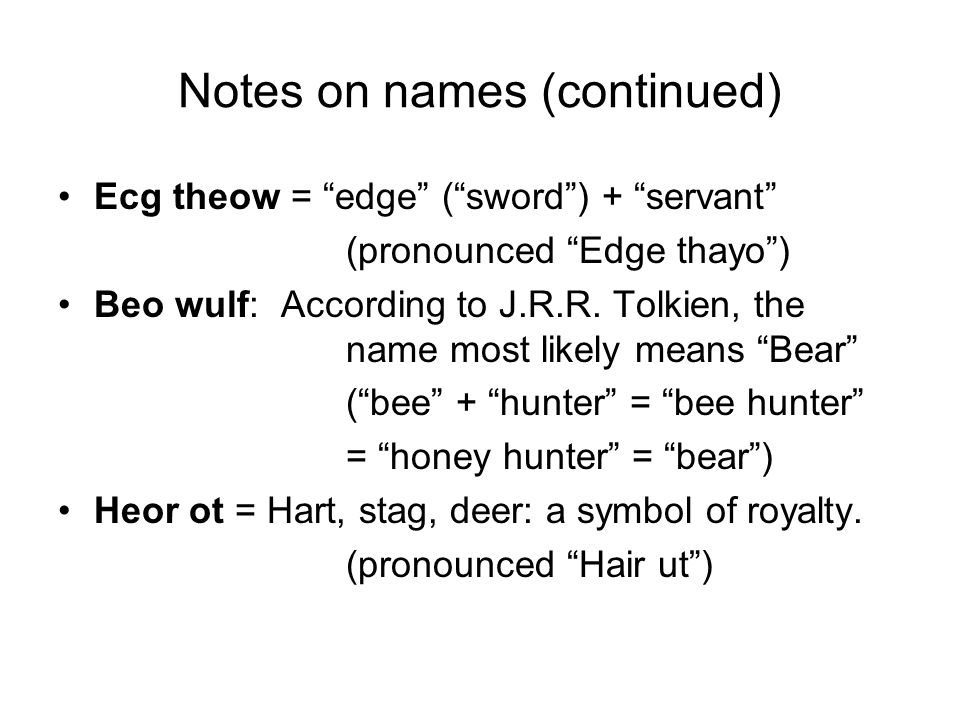 Notes on names (continued) Ecg theow = edge ( sword ) + servant (pronounced Edge thayo ) Beo wulf: According to J.R.R.