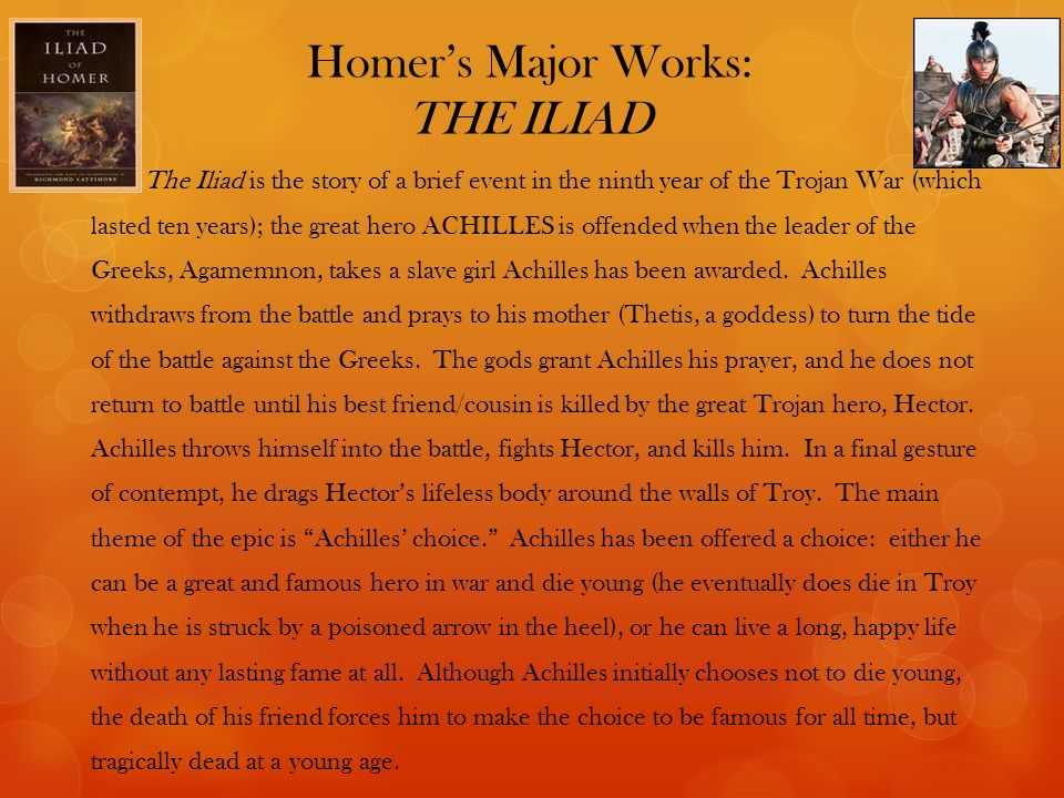 Homer's Major Works: THE ILIAD The Iliad is the story of a brief event in the ninth year of the Trojan War (which lasted ten years); the great hero ACHILLES is offended when the leader of the Greeks, Agamemnon, takes a slave girl Achilles has been awarded.