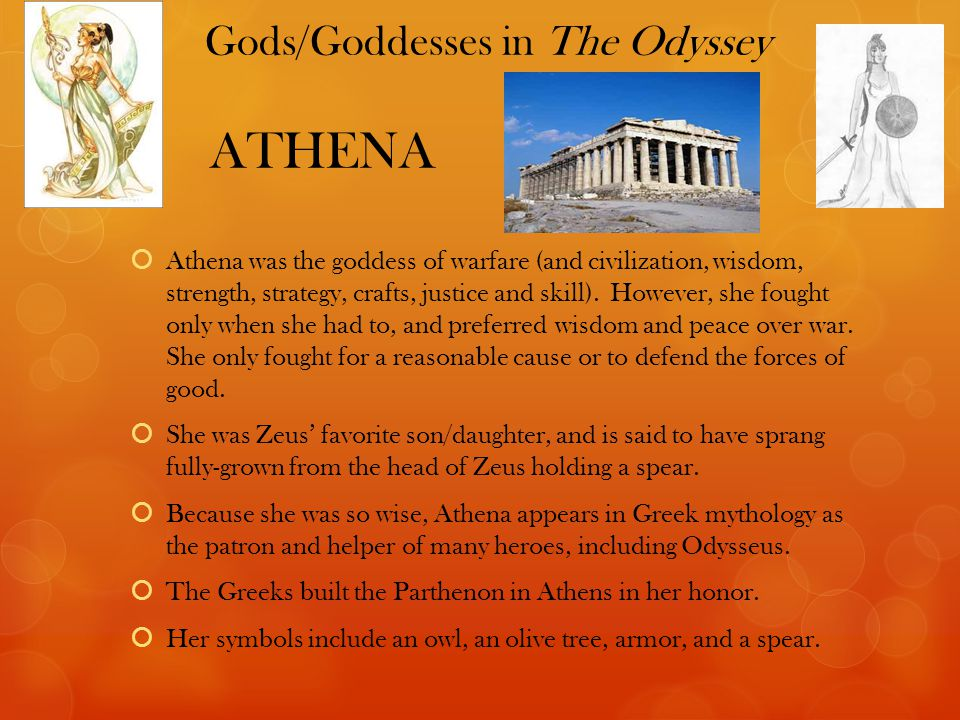 Gods/Goddesses in The Odyssey ATHENA  Athena was the goddess of warfare (and civilization, wisdom, strength, strategy, crafts, justice and skill).