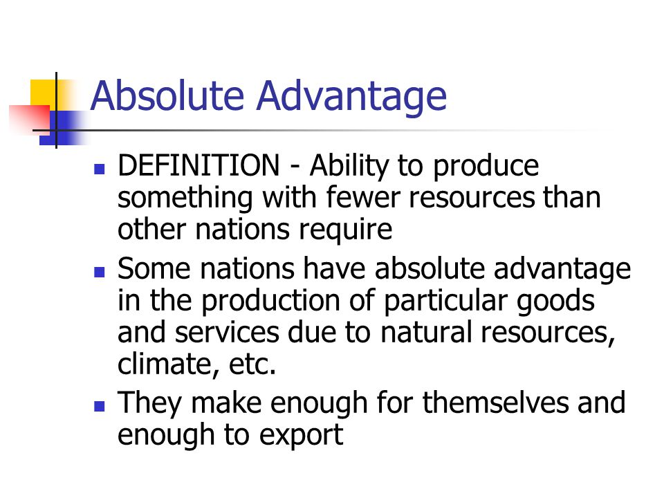 Absolute Advantage DEFINITION - Ability to produce something with fewer resources than other nations require Some nations have absolute advantage in t