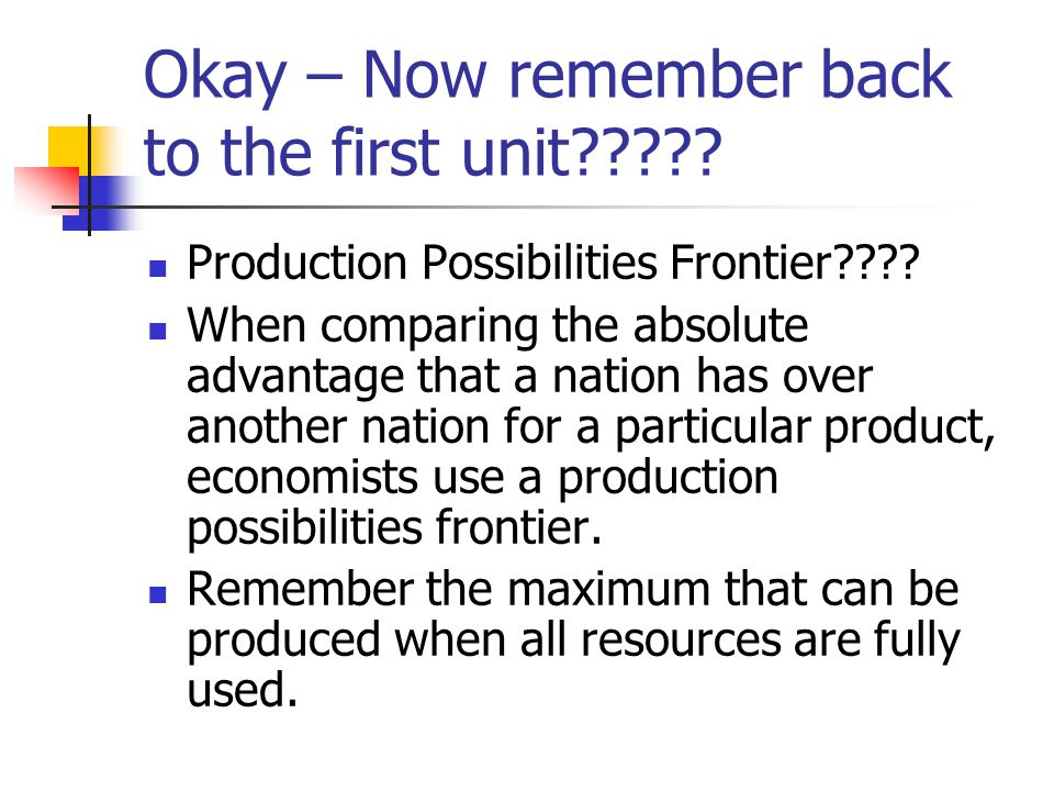 Okay – Now remember back to the first unit????? Production Possibilities Frontier???? When comparing the absolute advantage that a nation has over ano