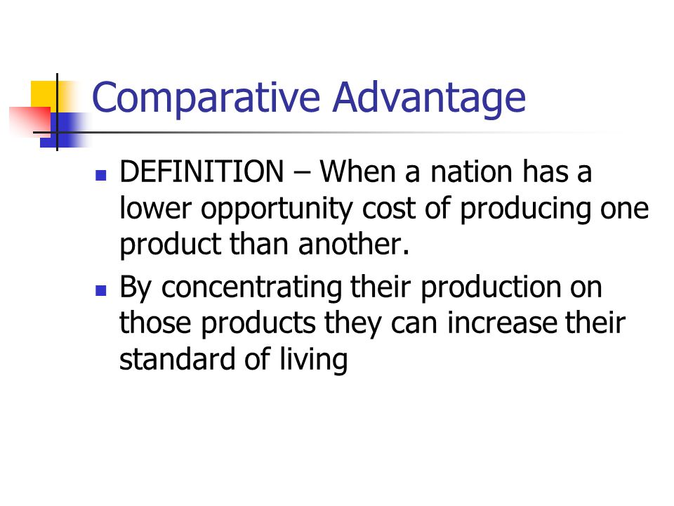 Comparative Advantage DEFINITION – When a nation has a lower opportunity cost of producing one product than another. By concentrating their production