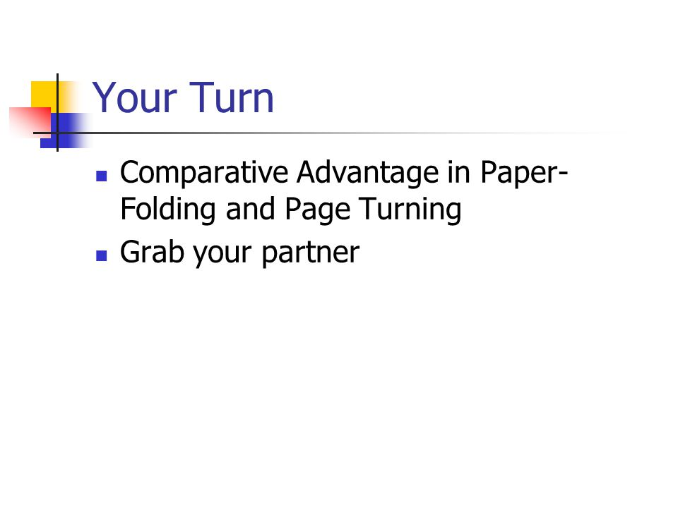 Your Turn Comparative Advantage in Paper- Folding and Page Turning Grab your partner