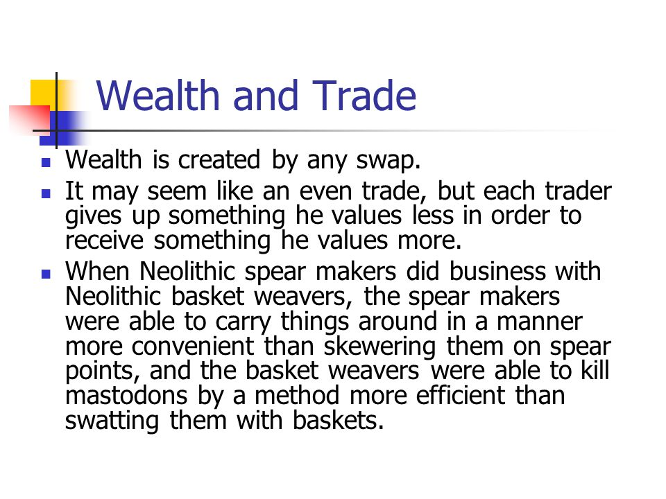 Wealth and Trade Wealth is created by any swap. It may seem like an even trade, but each trader gives up something he values less in order to receive