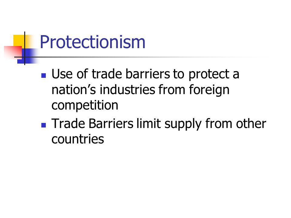 Protectionism Use of trade barriers to protect a nation's industries from foreign competition Trade Barriers limit supply from other countries