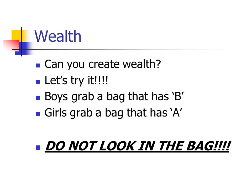 Wealth Can you create wealth? Let's try it!!!! Boys grab a bag that has 'B' Girls grab a bag that has 'A' DO NOT LOOK IN THE BAG!!!!