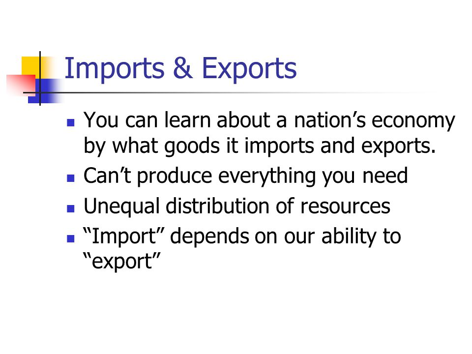 Imports & Exports You can learn about a nation's economy by what goods it imports and exports. Can't produce everything you need Unequal distribution