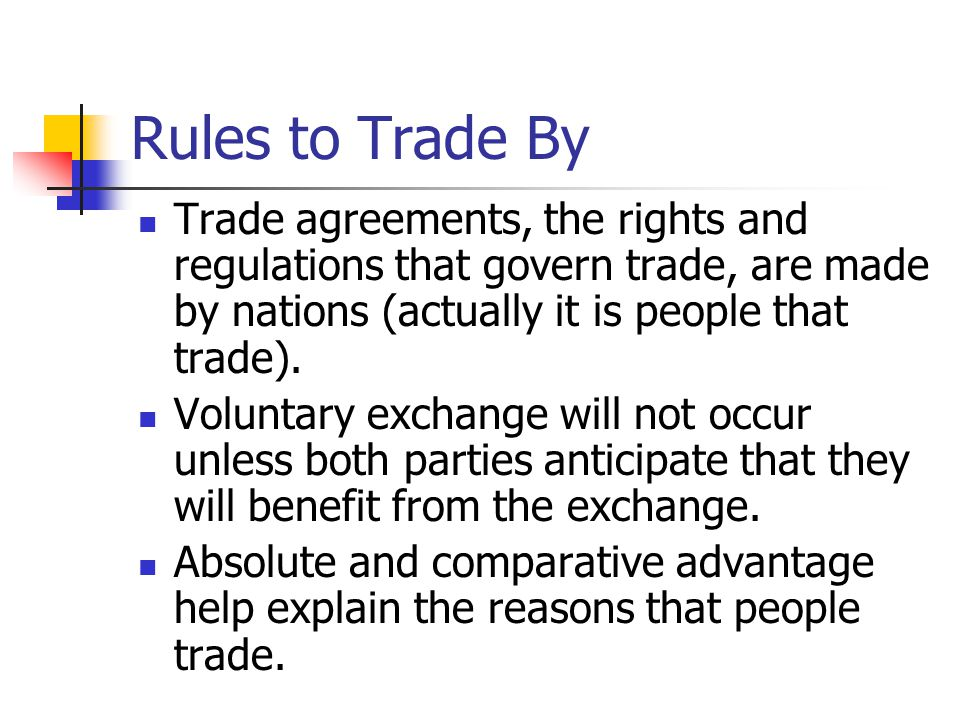 Rules to Trade By Trade agreements, the rights and regulations that govern trade, are made by nations (actually it is people that trade). Voluntary ex