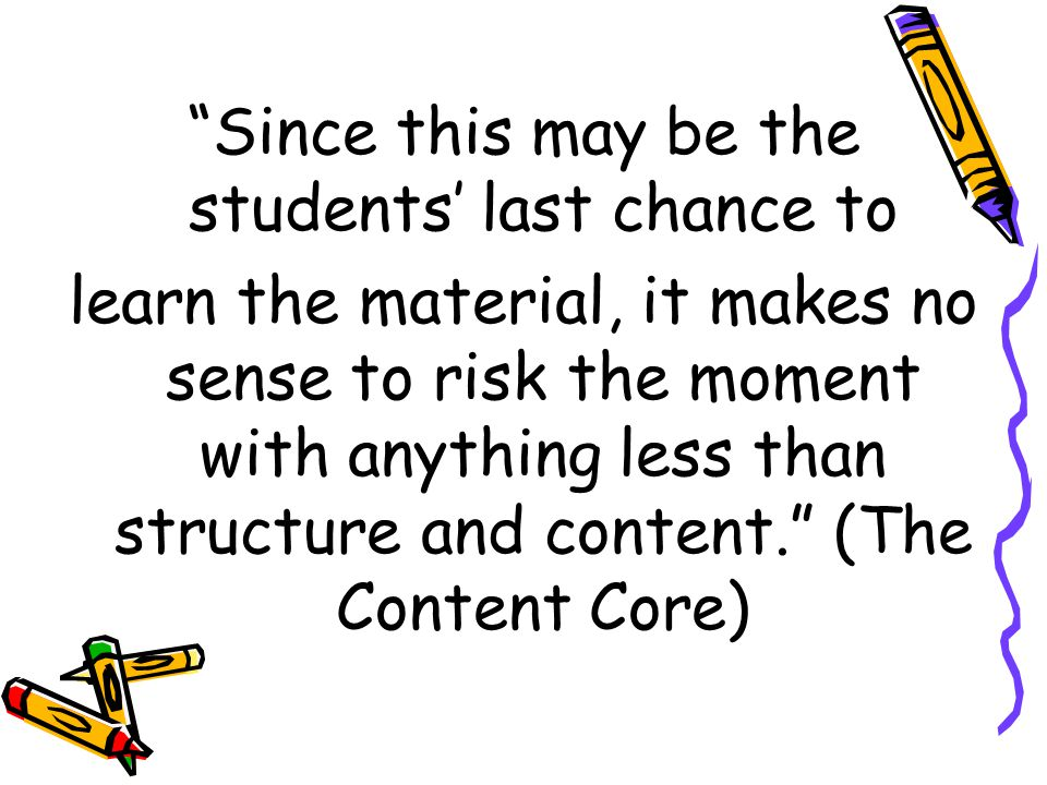 Since this may be the students' last chance to learn the material, it makes no sense to risk the moment with anything less than structure and content. (The Content Core)